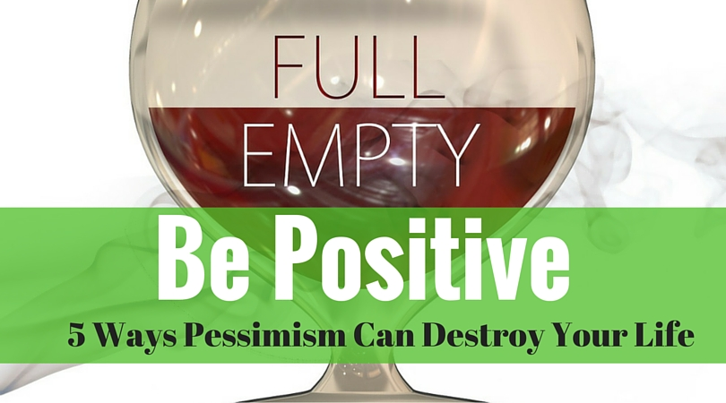 Be Positive – 5 Ways Pessimism Can Destroy Your Life