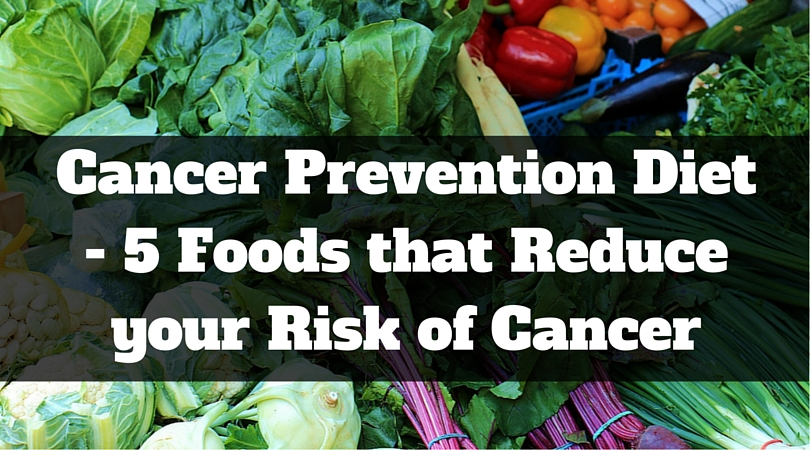 Cancer Prevention Diet – 5 Foods that Reduce your Risk of Cancer