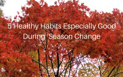 5 Healthy Habits Especially Good During  Season Change