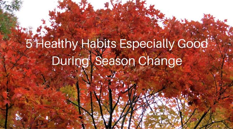 5 Healthy Habits Especially Good During  Season Change
