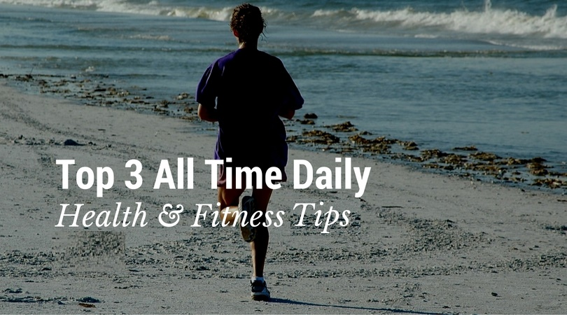 Top 3 All Time Daily Health Fitness Tips