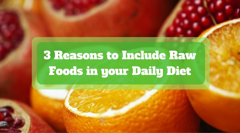 3 Reasons to Include Raw Foods in your Daily Diet