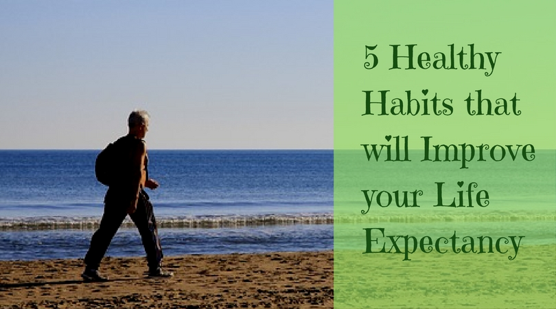 5 Healthy Habits that will Improve your Life Expectancy