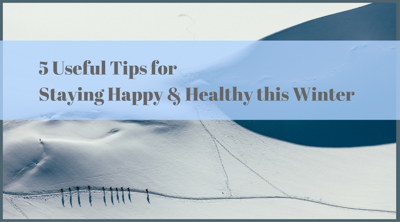 5 Useful Tips for Staying Happy & Healthy this Winter
